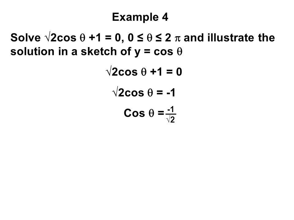 Example 4 Solve √2cos  +1 = 0, 0 ≤  ≤ 2 and illustrate the solution in a sketch of y = cos  √2cos  +1 = 0.