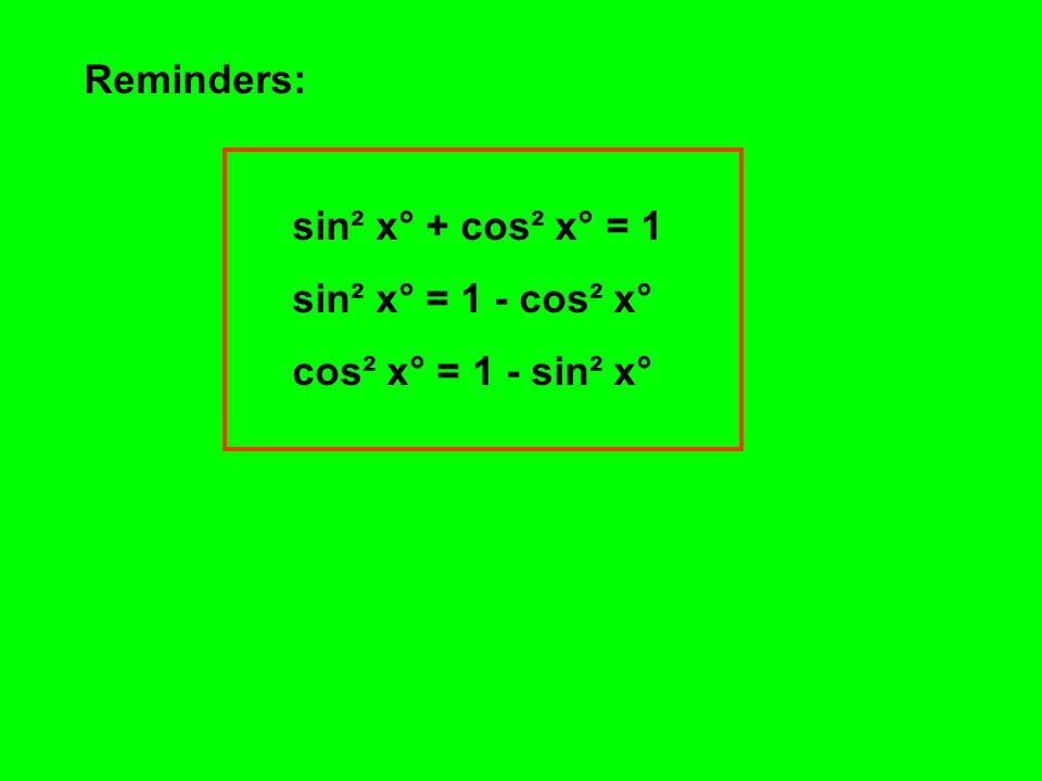 Reminders: sin² x° + cos² x° = 1 sin² x° = 1 - cos² x° cos² x° = 1 - sin² x°