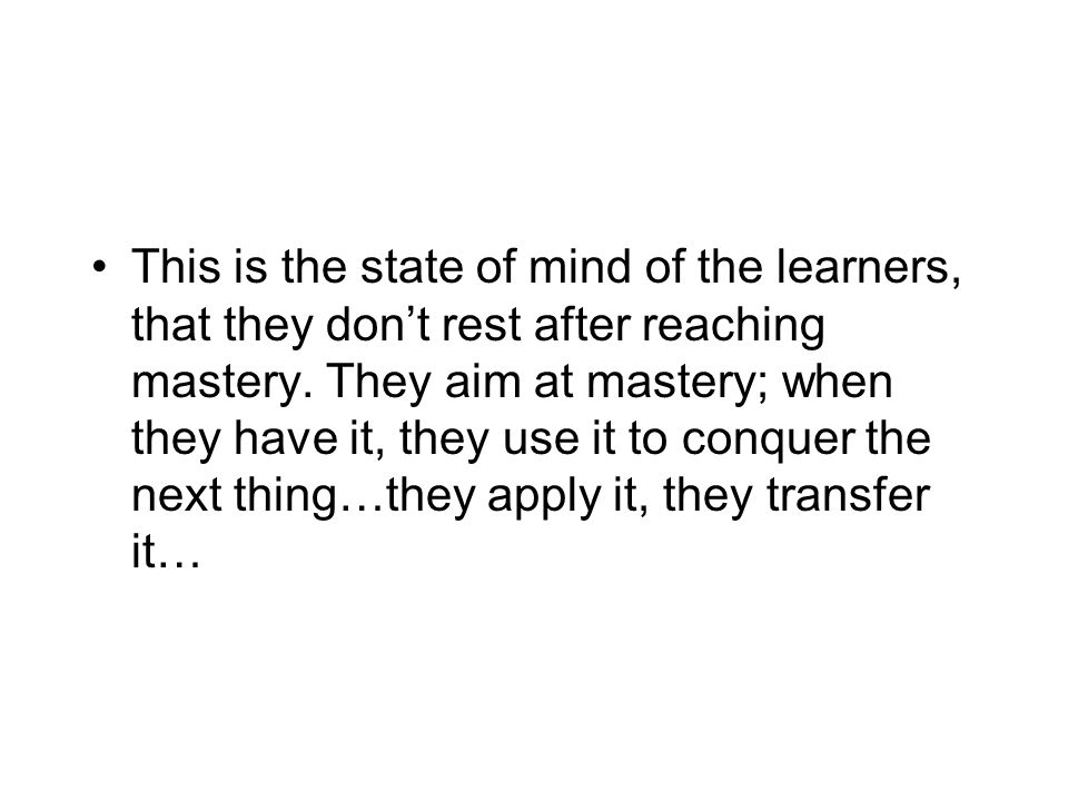 This is the state of mind of the learners, that they don't rest after reaching mastery.