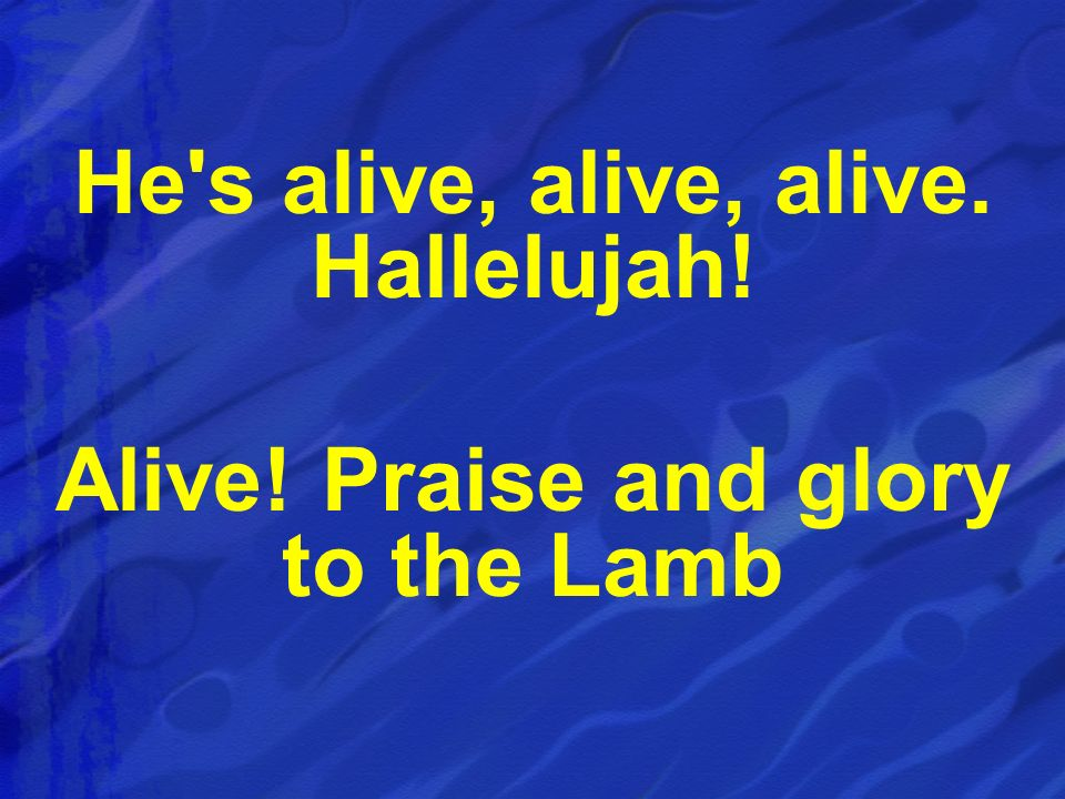 He s alive, alive, alive. Hallelujah!