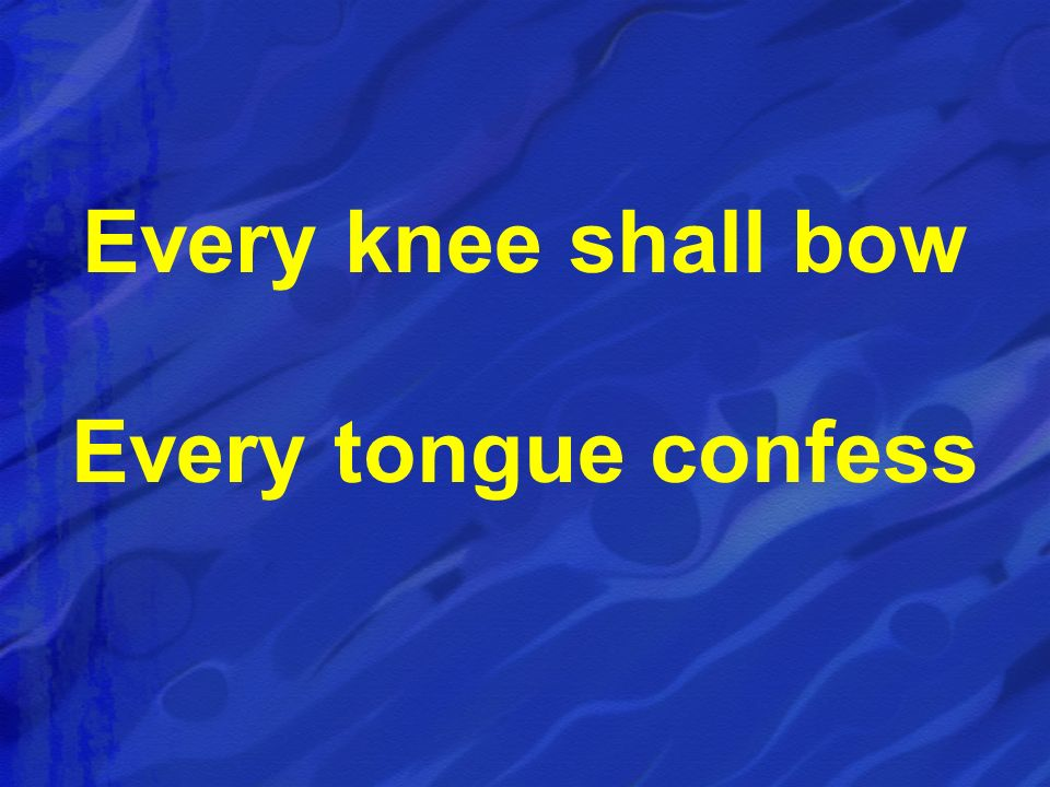 Every knee shall bow Every tongue confess