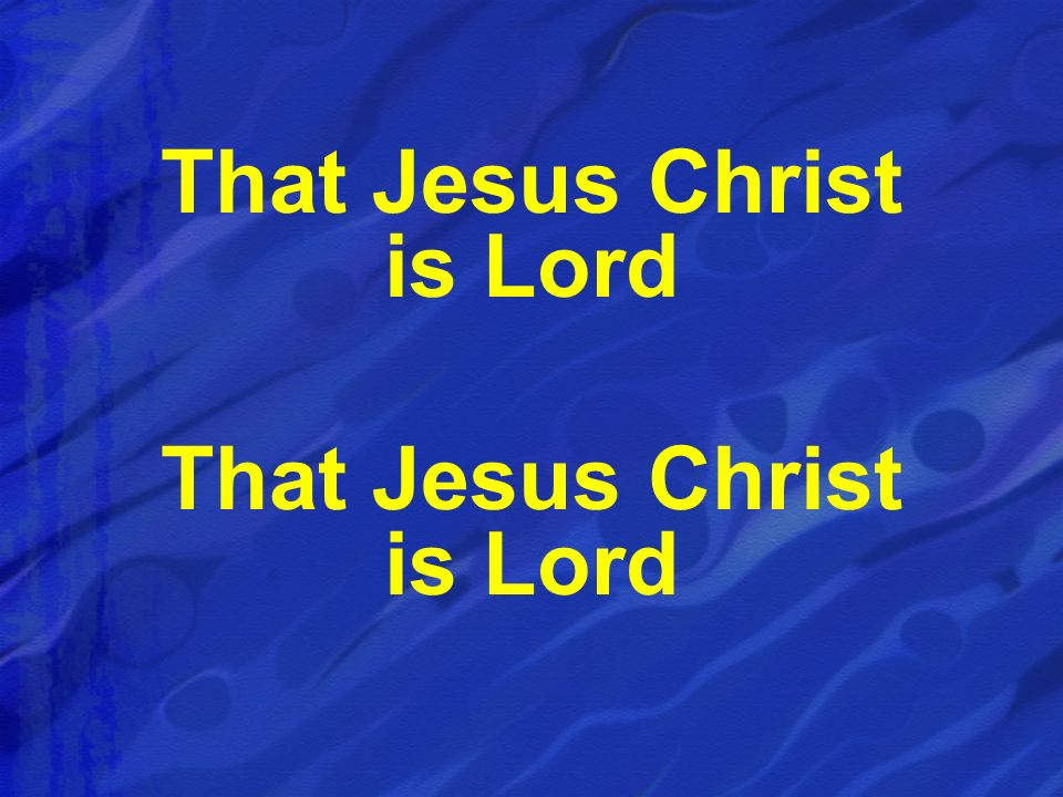 That Jesus Christ is Lord