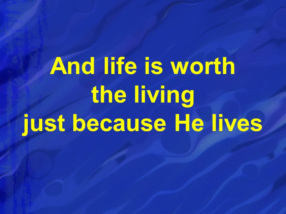 And life is worth the living just because He lives