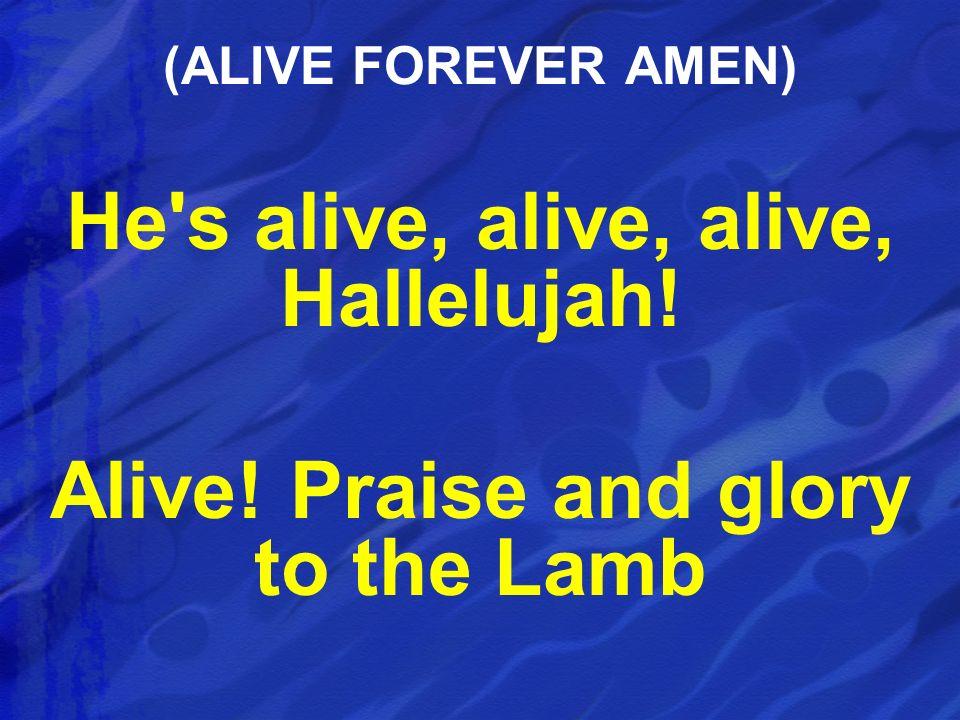 He s alive, alive, alive, Hallelujah!