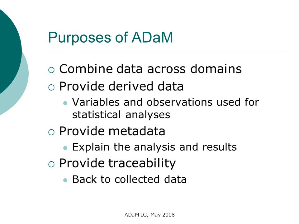 Purposes of ADaM Combine data across domains Provide derived data