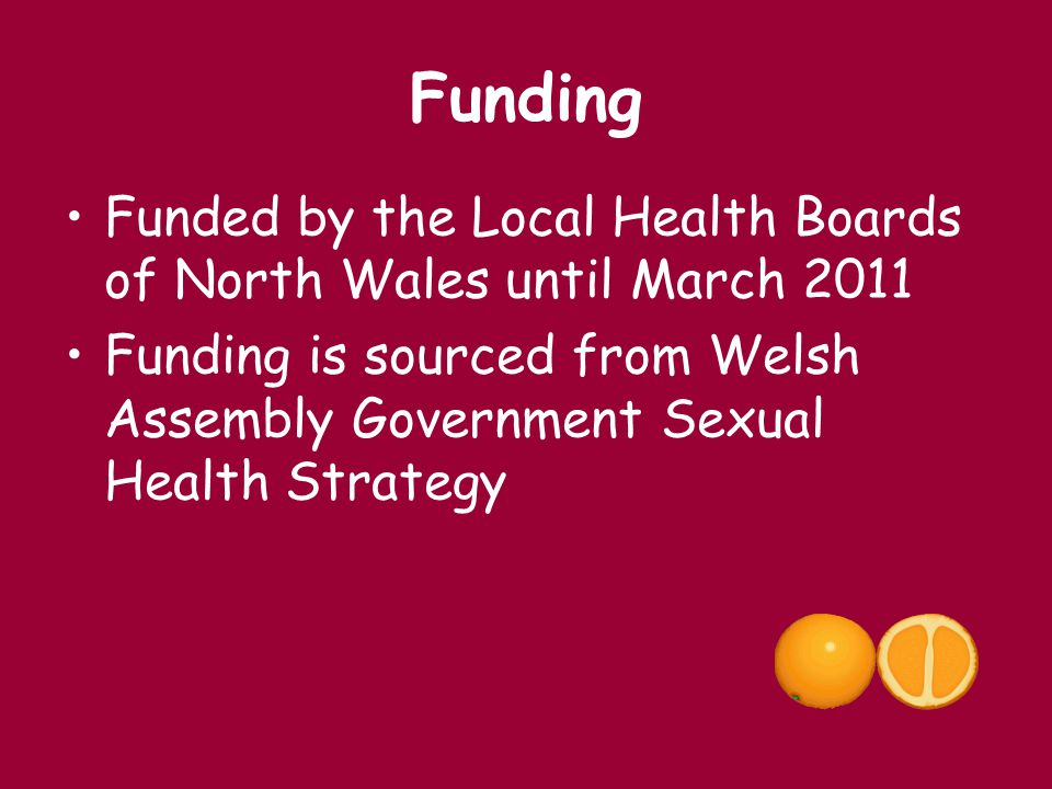 Funding Funded by the Local Health Boards of North Wales until March 2011.