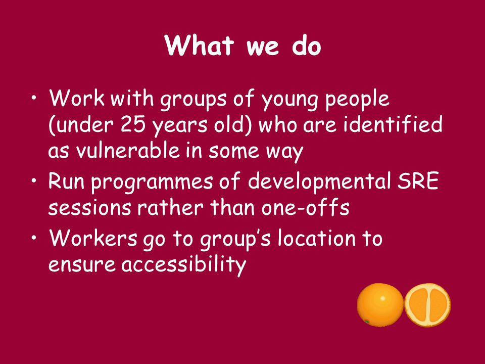 What we do Work with groups of young people (under 25 years old) who are identified as vulnerable in some way.