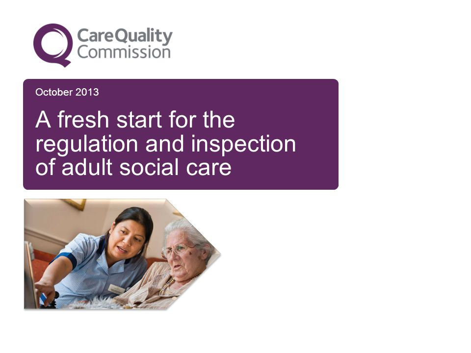 October 2013 A fresh start for the regulation and inspection of adult social care