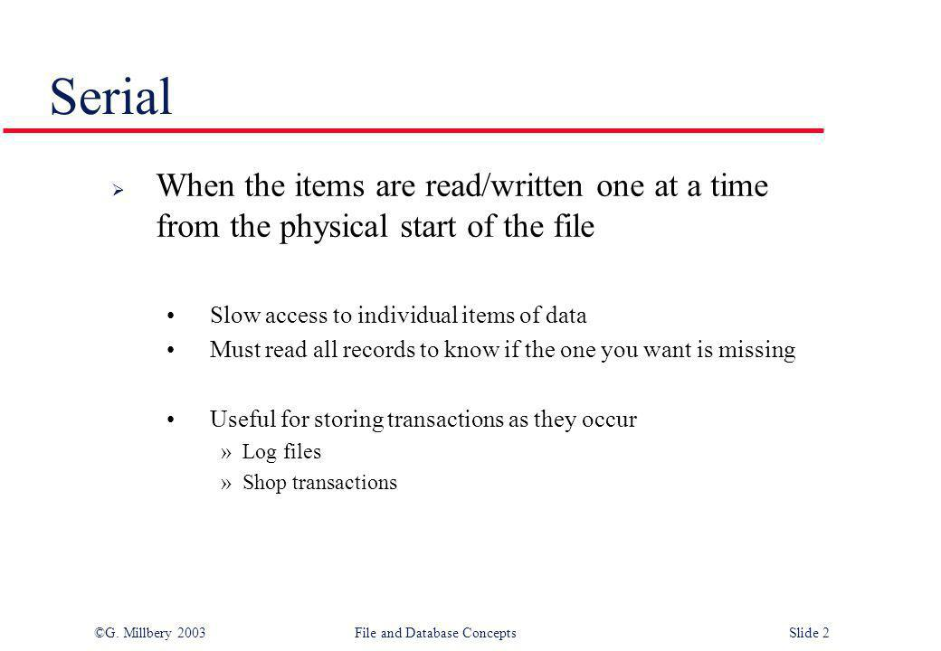 Serial When the items are read/written one at a time from the physical start of the file. Slow access to individual items of data.