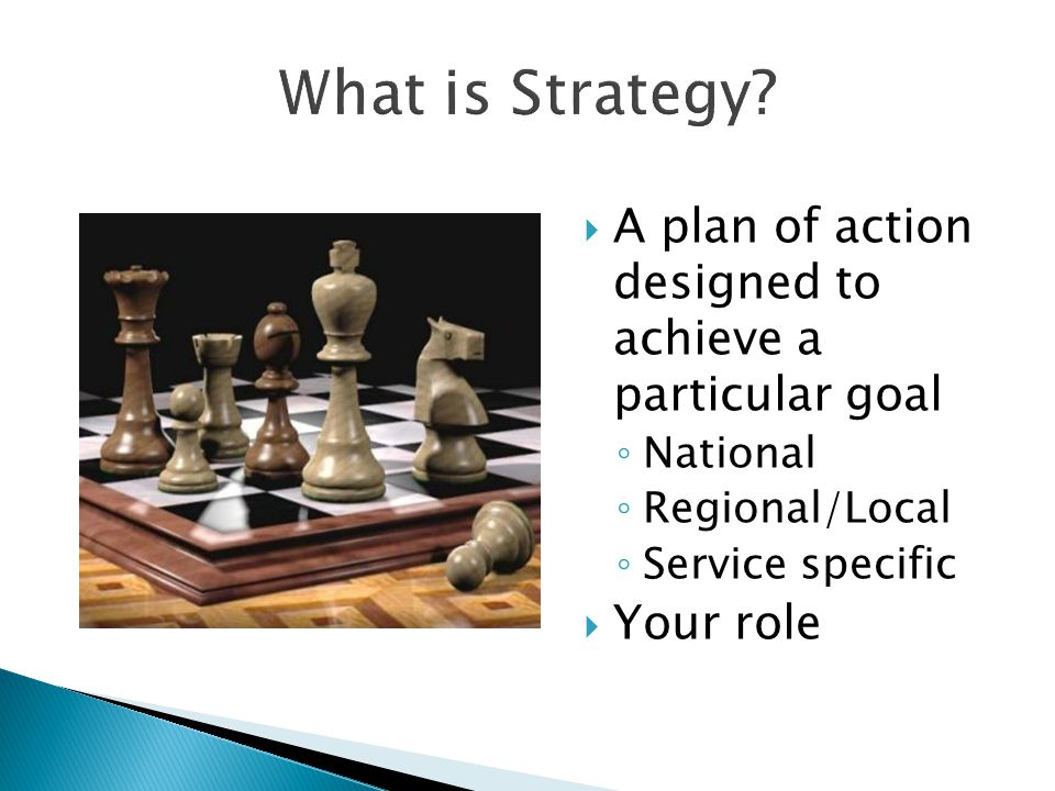 What is Strategy A plan of action designed to achieve a particular goal. National. Regional/Local.