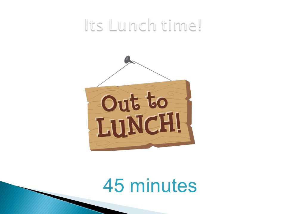 Its Lunch time! 45 minutes 24