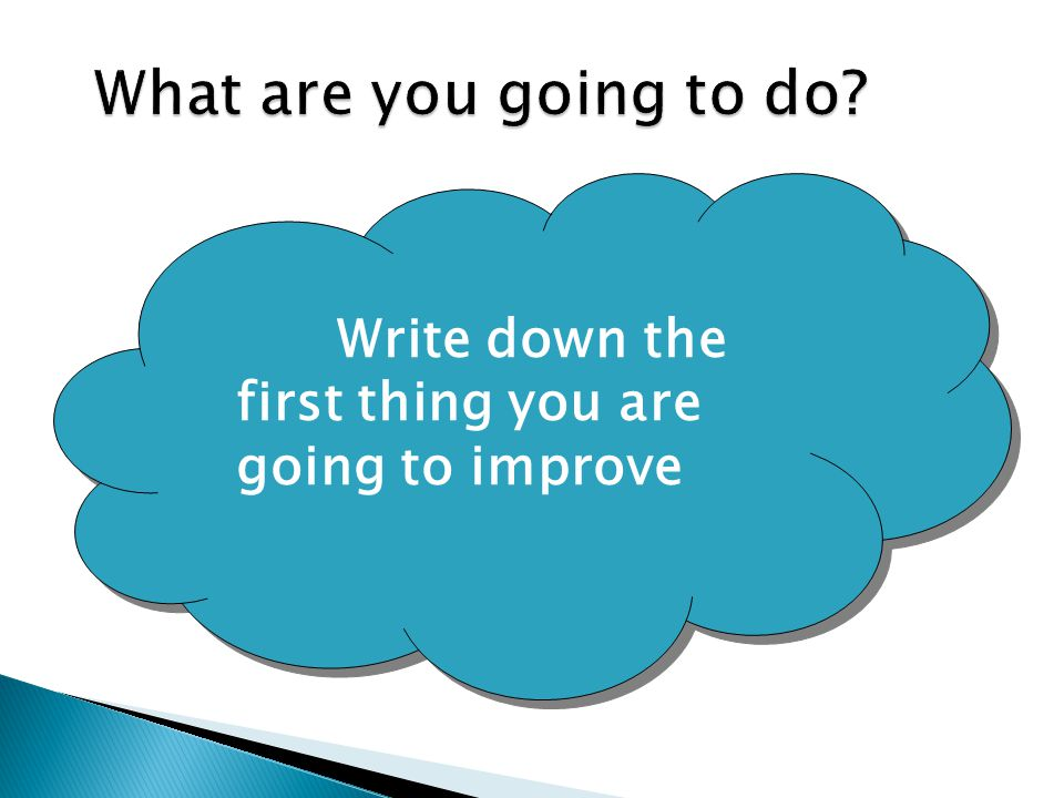What are you going to do Write down the first thing you are going to improve