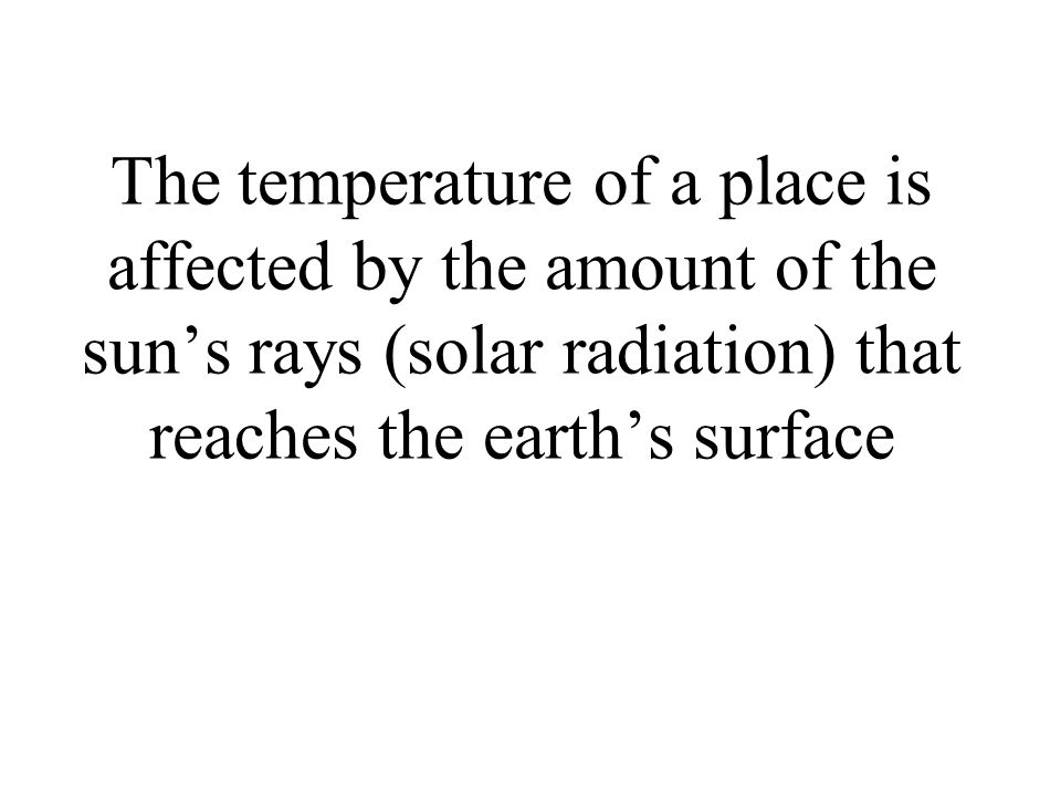The temperature of a place is affected by the amount of the sun's rays (solar radiation) that reaches the earth's surface
