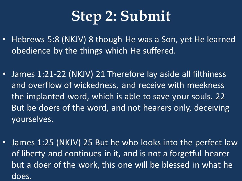 Step 2: Submit Hebrews 5:8 (NKJV) 8 though He was a Son, yet He learned obedience by the things which He suffered.
