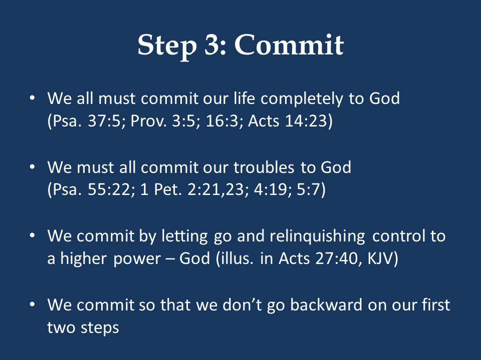 Step 3: Commit We all must commit our life completely to God (Psa. 37:5; Prov. 3:5; 16:3; Acts 14:23)