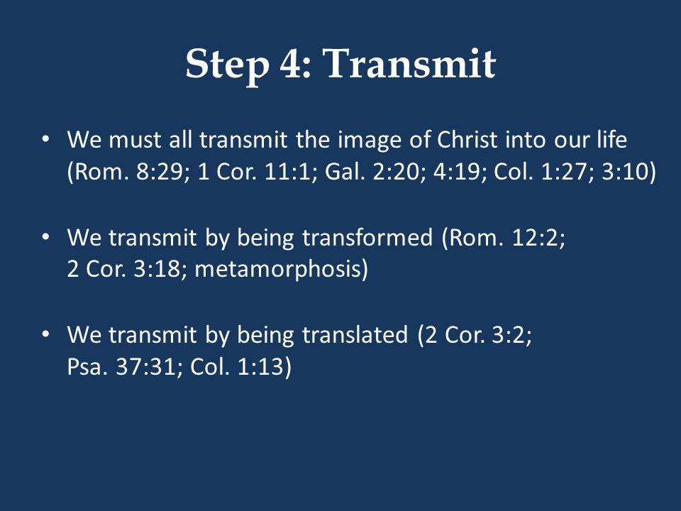 Step 4: Transmit We must all transmit the image of Christ into our life (Rom. 8:29; 1 Cor. 11:1; Gal. 2:20; 4:19; Col. 1:27; 3:10)