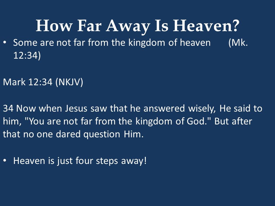 How Far Away Is Heaven Some are not far from the kingdom of heaven (Mk. 12:34) Mark 12:34 (NKJV)