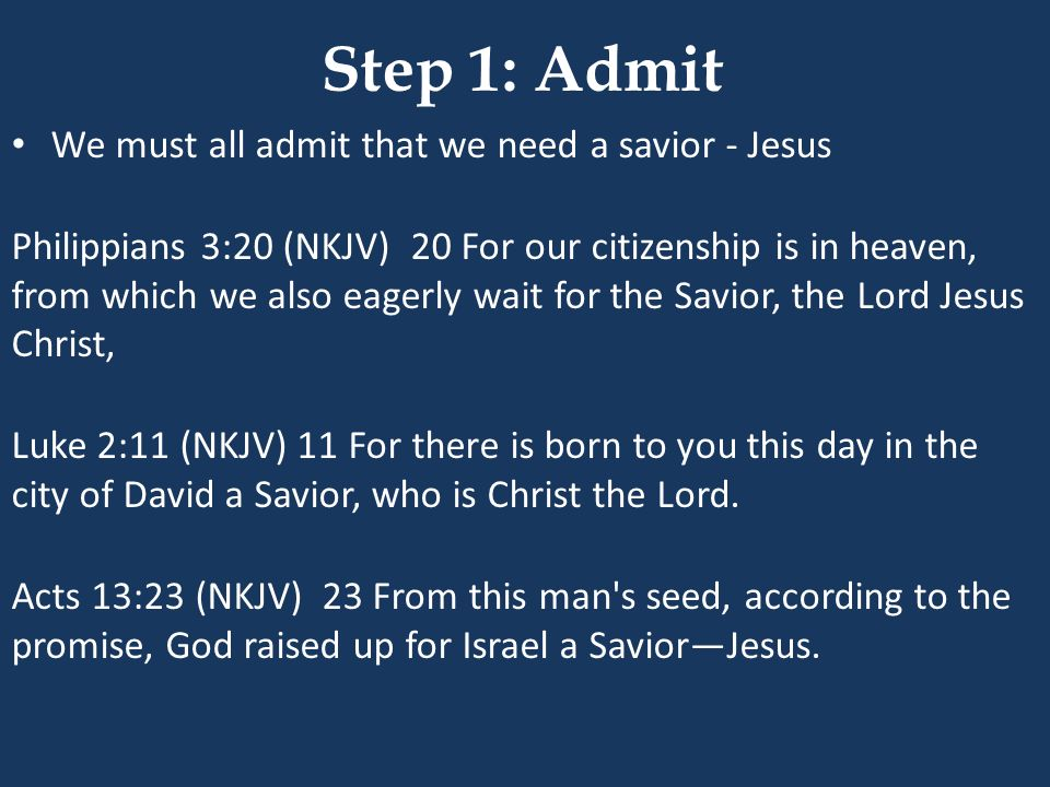 Step 1: Admit We must all admit that we need a savior - Jesus