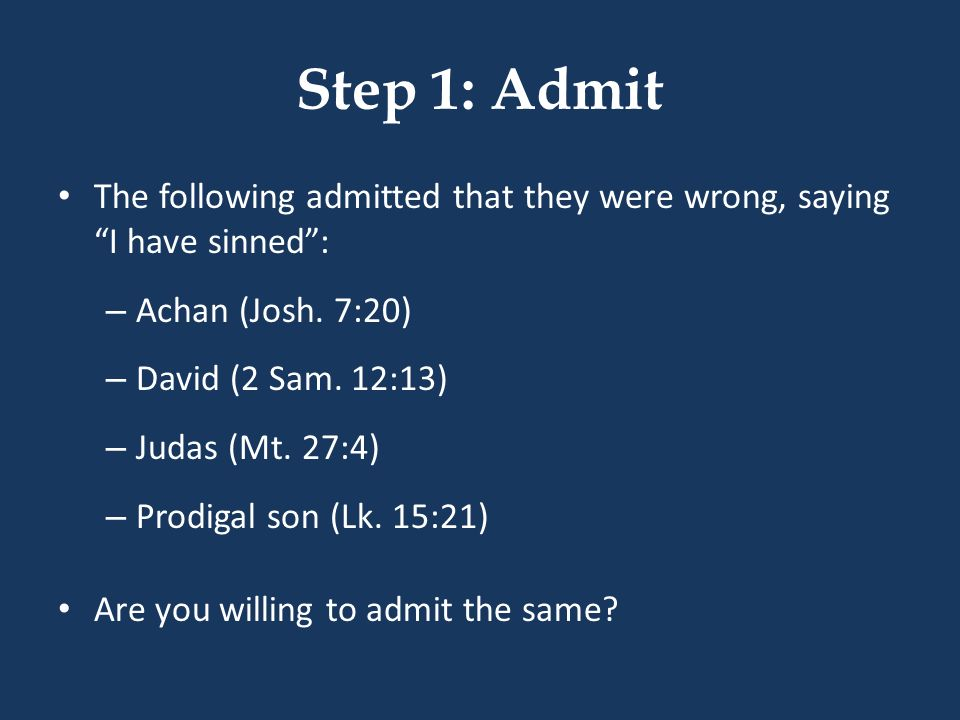 Step 1: Admit The following admitted that they were wrong, saying I have sinned : Achan (Josh. 7:20)