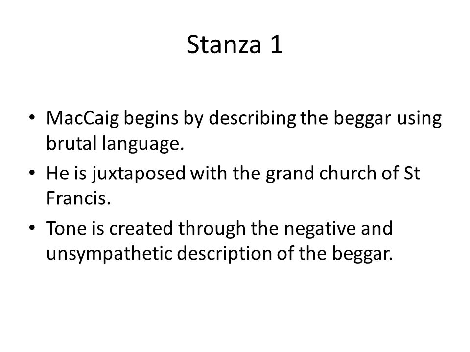 Stanza 1 MacCaig begins by describing the beggar using brutal language. He is juxtaposed with the grand church of St Francis.