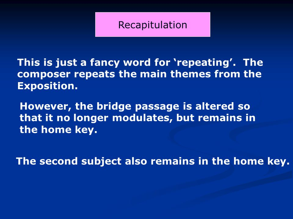 Recapitulation This is just a fancy word for 'repeating'. The composer repeats the main themes from the Exposition.