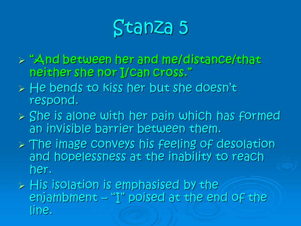 Stanza 5 And between her and me/distance/that neither she nor I/can cross. He bends to kiss her but she doesn't respond.
