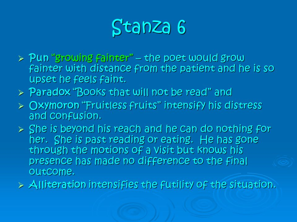 Stanza 6 Pun growing fainter – the poet would grow fainter with distance from the patient and he is so upset he feels faint.