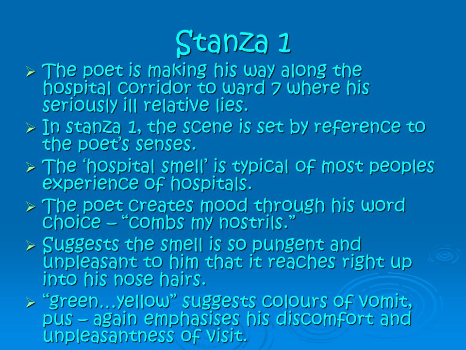 Stanza 1 The poet is making his way along the hospital corridor to ward 7 where his seriously ill relative lies.