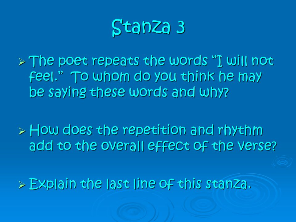 Stanza 3 The poet repeats the words I will not feel. To whom do you think he may be saying these words and why