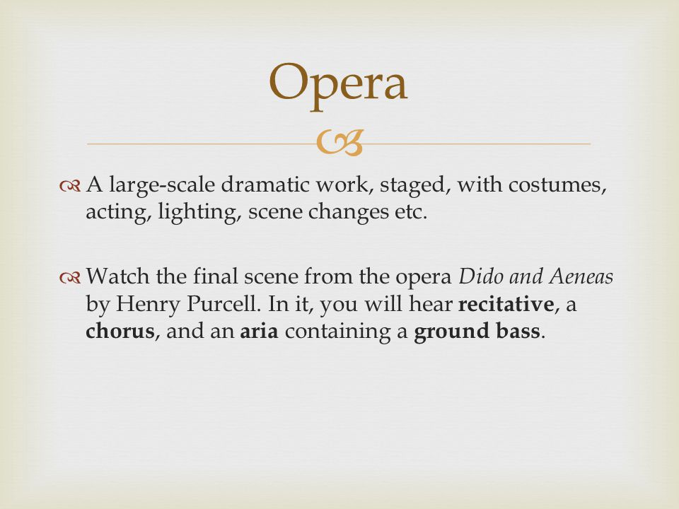Opera A large-scale dramatic work, staged, with costumes, acting, lighting, scene changes etc.