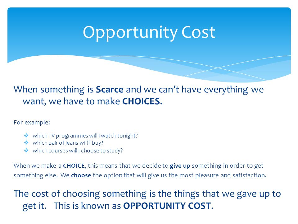 Opportunity Cost When something is Scarce and we can't have everything we want, we have to make CHOICES.