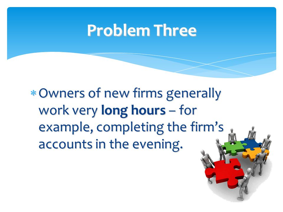 Problem Three Owners of new firms generally work very long hours – for example, completing the firm's accounts in the evening.