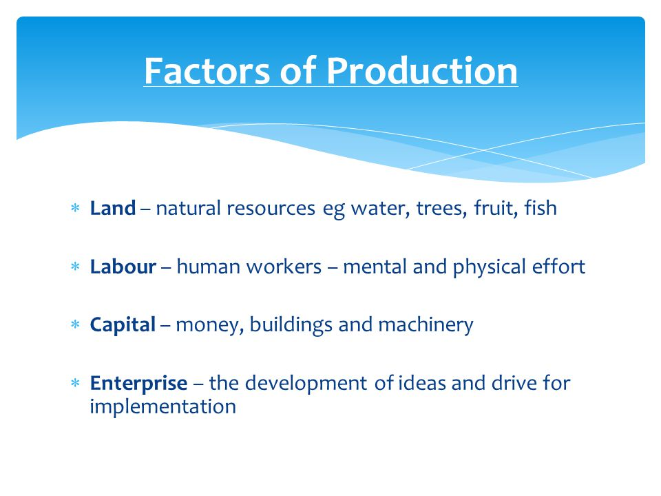 Factors of Production Land – natural resources eg water, trees, fruit, fish. Labour – human workers – mental and physical effort.