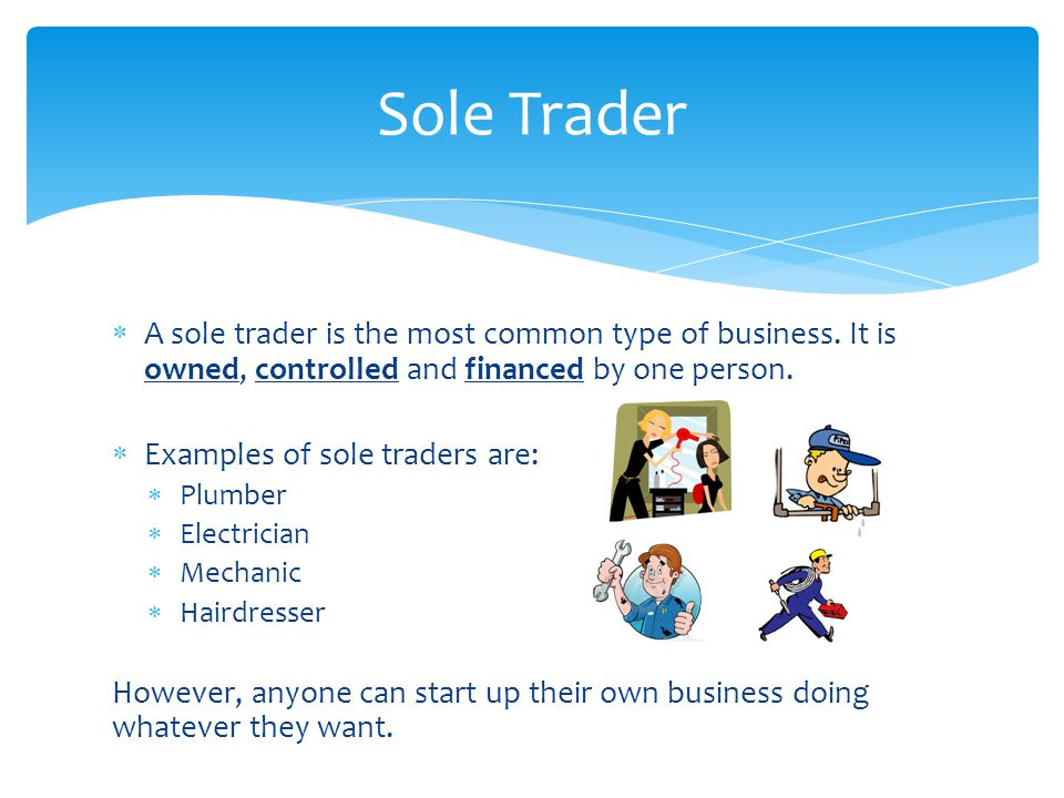 Sole Trader A sole trader is the most common type of business. It is owned, controlled and financed by one person.