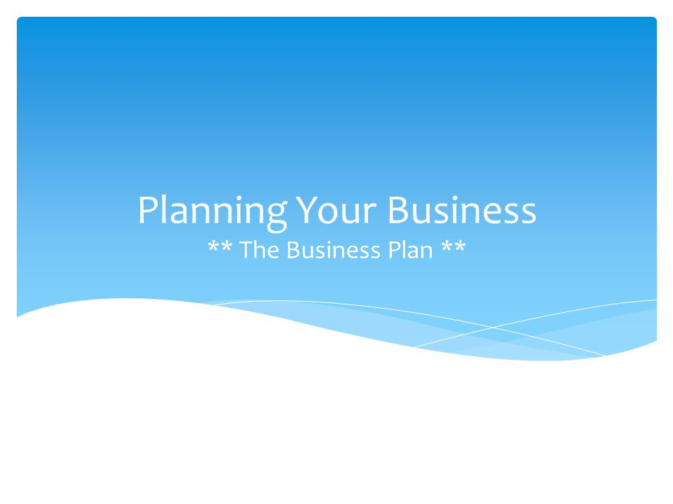 Planning Your Business ** The Business Plan **