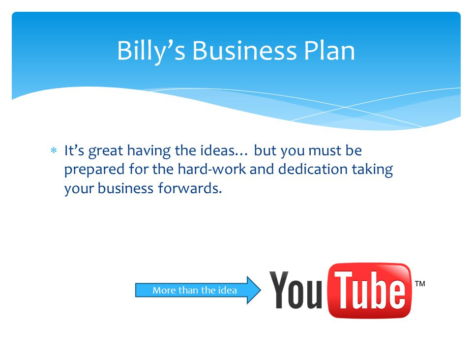 Billy's Business Plan It's great having the ideas… but you must be prepared for the hard-work and dedication taking your business forwards.