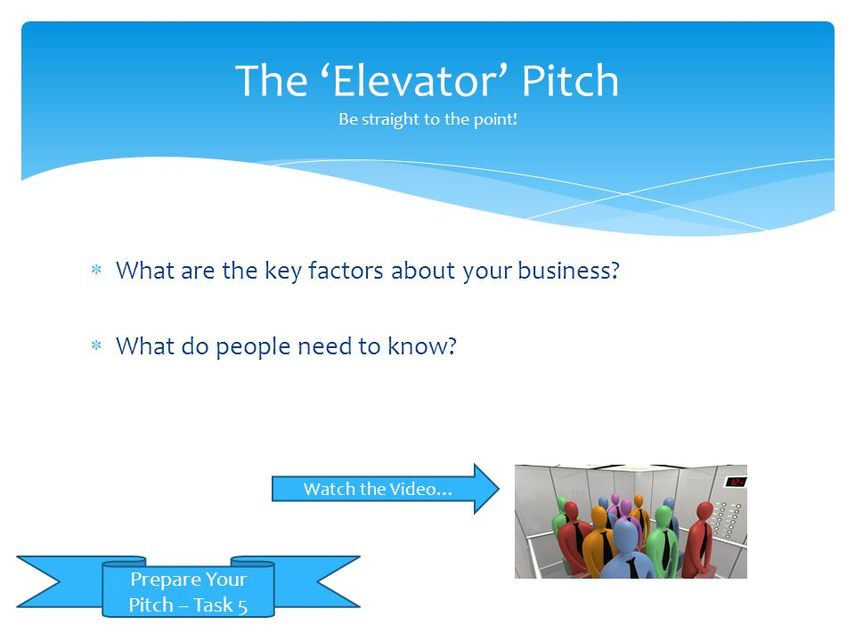 The 'Elevator' Pitch Be straight to the point!