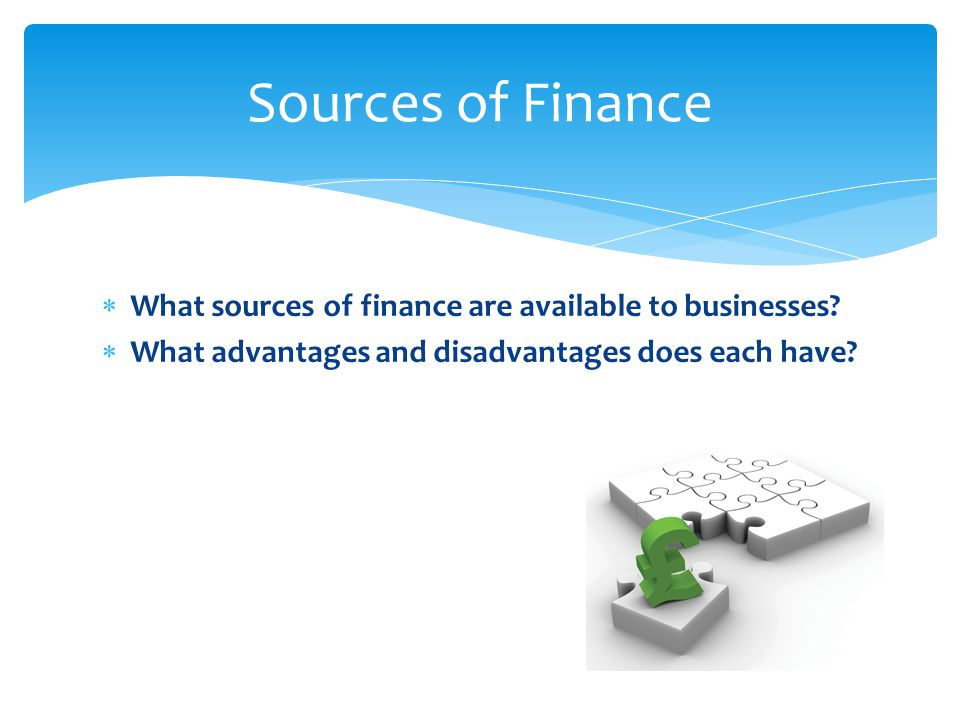 Sources of Finance What sources of finance are available to businesses.