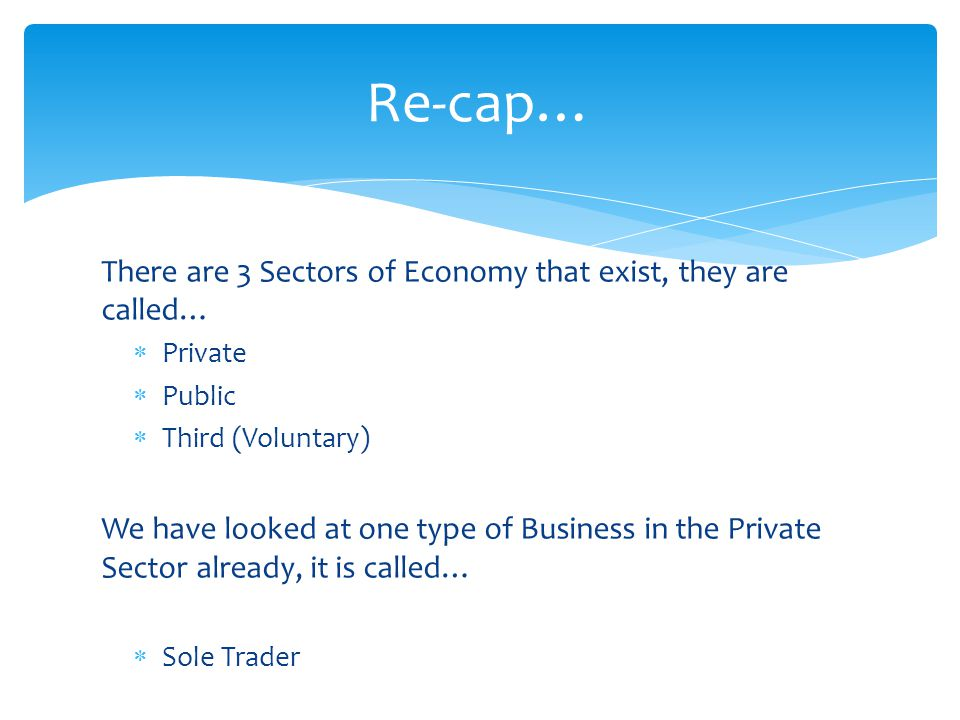Re-cap… There are 3 Sectors of Economy that exist, they are called…