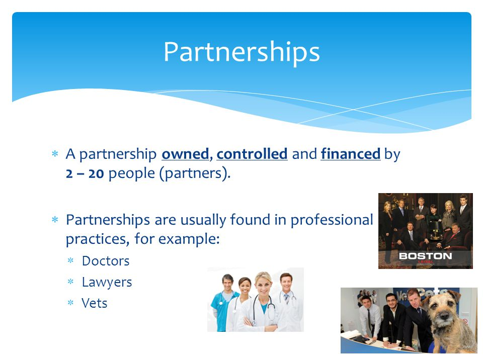 Partnerships A partnership owned, controlled and financed by 2 – 20 people (partners).
