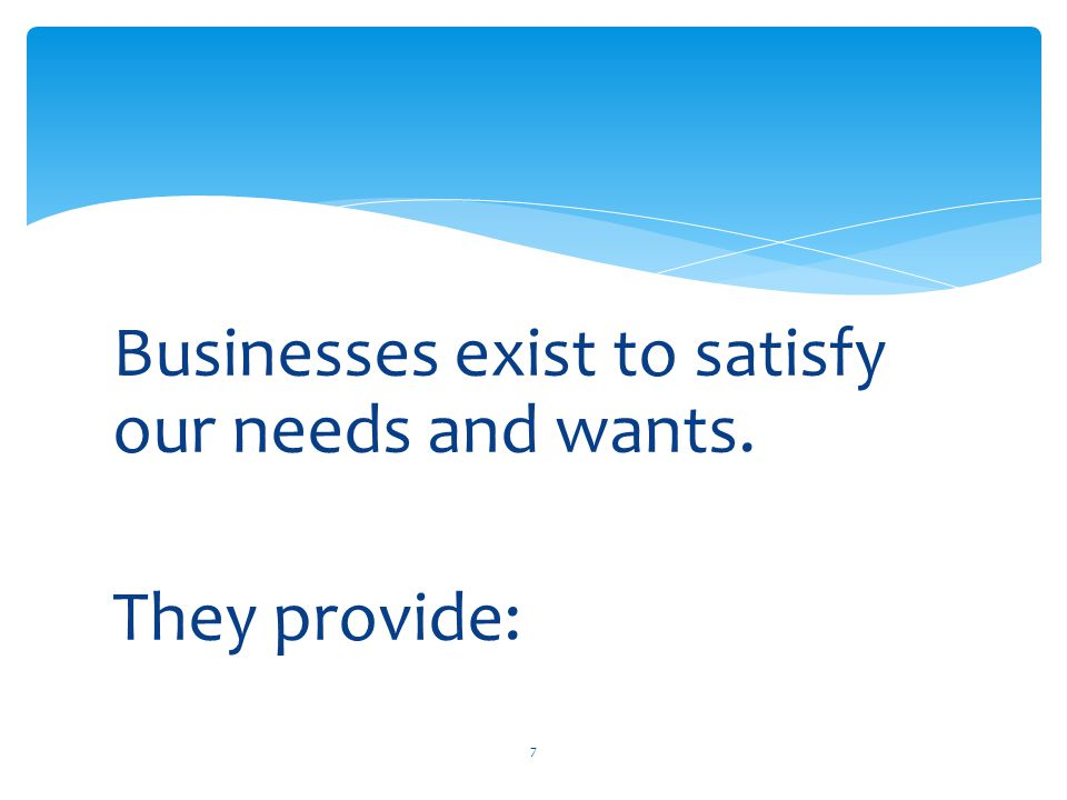 Businesses exist to satisfy our needs and wants. They provide: