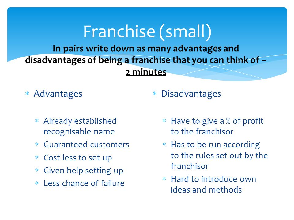 Franchise (small) In pairs write down as many advantages and disadvantages of being a franchise that you can think of – 2 minutes.