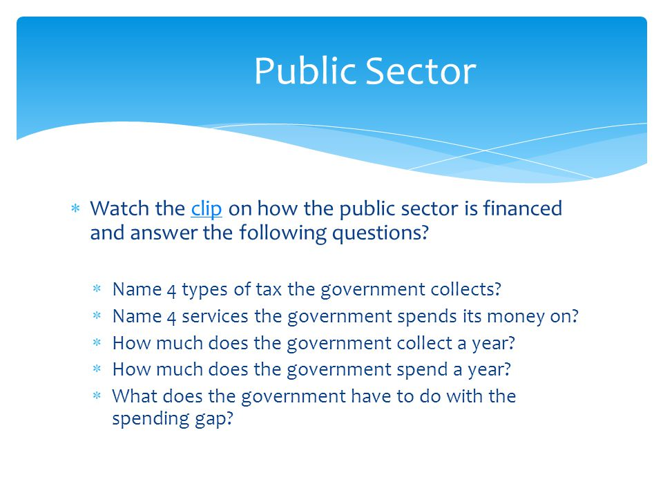 Public Sector Watch the clip on how the public sector is financed and answer the following questions