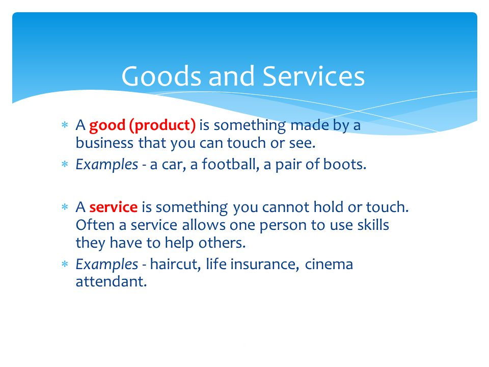 Goods and Services A good (product) is something made by a business that you can touch or see. Examples - a car, a football, a pair of boots.