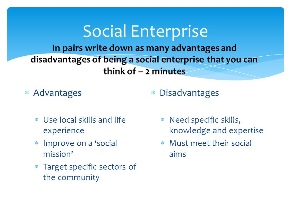 Social Enterprise In pairs write down as many advantages and disadvantages of being a social enterprise that you can think of – 2 minutes.