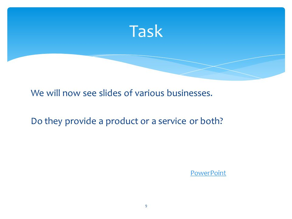 Task We will now see slides of various businesses. Do they provide a product or a service or both