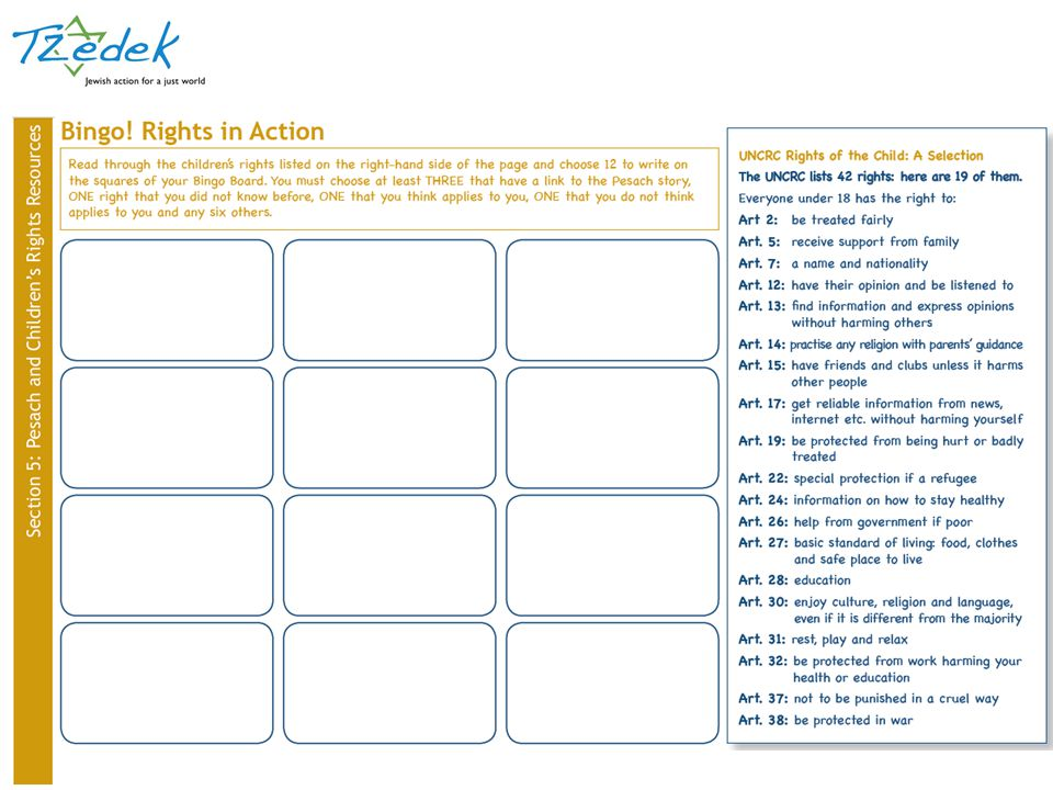 Read through the column on the right where several children's rights from the UNCRC are listed. Students need to choose 12; at least three that link to the Pesach story of slavery and liberation, one that they never realised was a right, one that they think applies to them, one that they cannot imagine applying to them and six others. All 12 of the chosen rights must then be written into the spaces of the Bingo board.