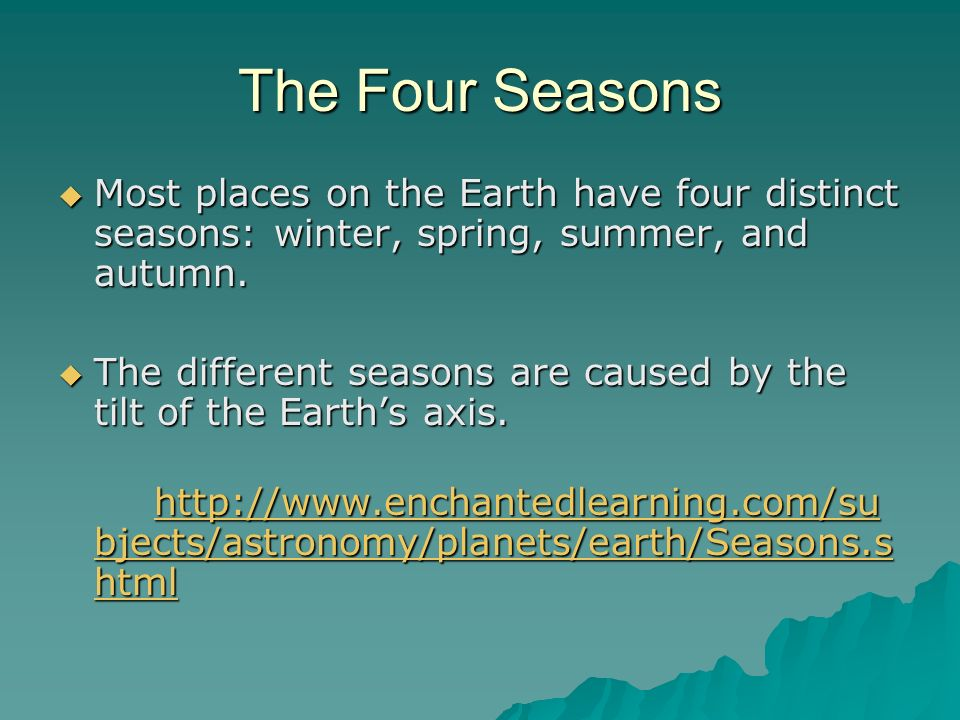 The Four Seasons Most places on the Earth have four distinct seasons: winter, spring, summer, and autumn.