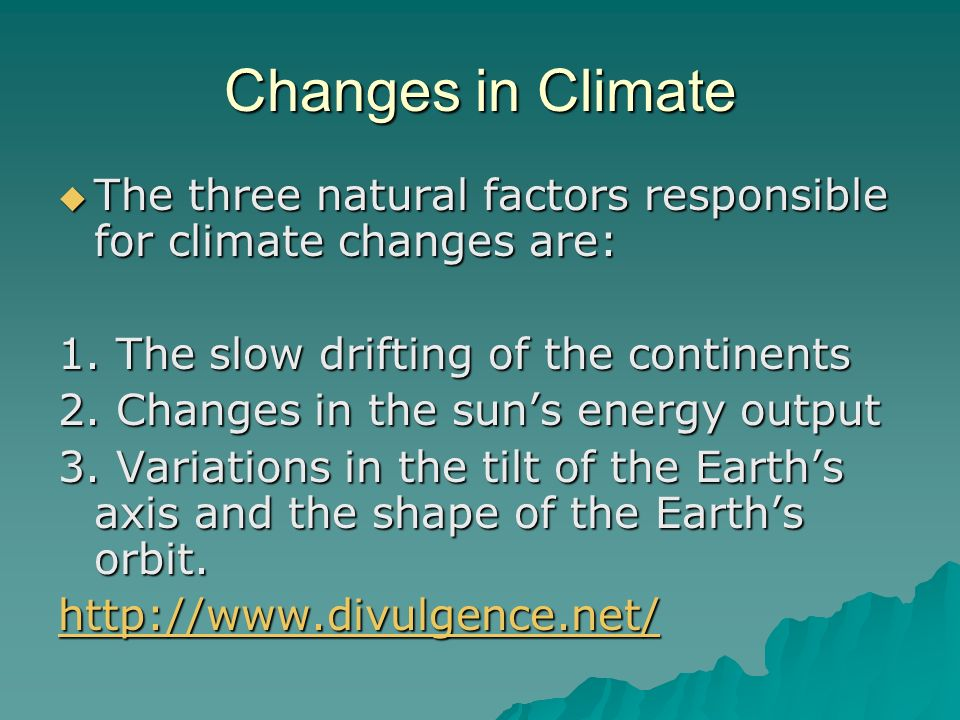 Changes in ClimateThe three natural factors responsible for climate changes are: 1. The slow drifting of the continents.