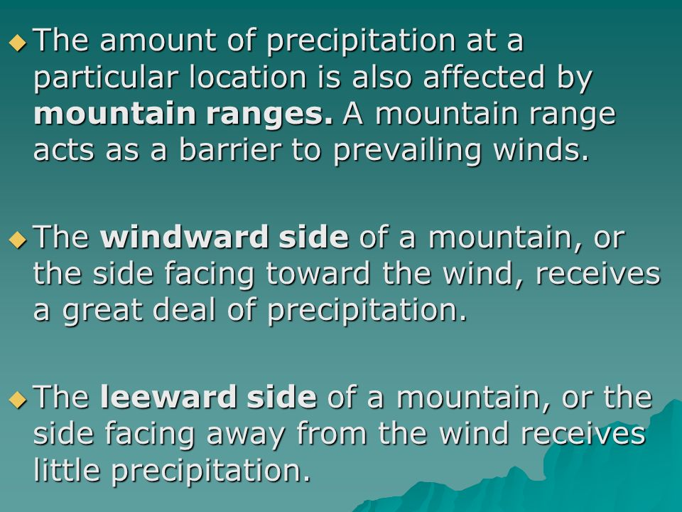 The amount of precipitation at a particular location is also affected by mountain ranges. A mountain range acts as a barrier to prevailing winds.
